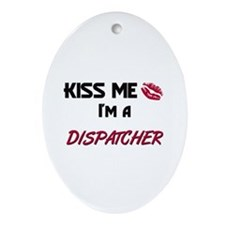 Kiss Me I'm a DISPATCHER Oval Ornament