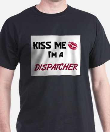 Kiss Me I'm a DISPATCHER T-Shirt
