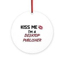 Kiss Me I'm a DESKTOP PUBLISHER Ornament (Round)