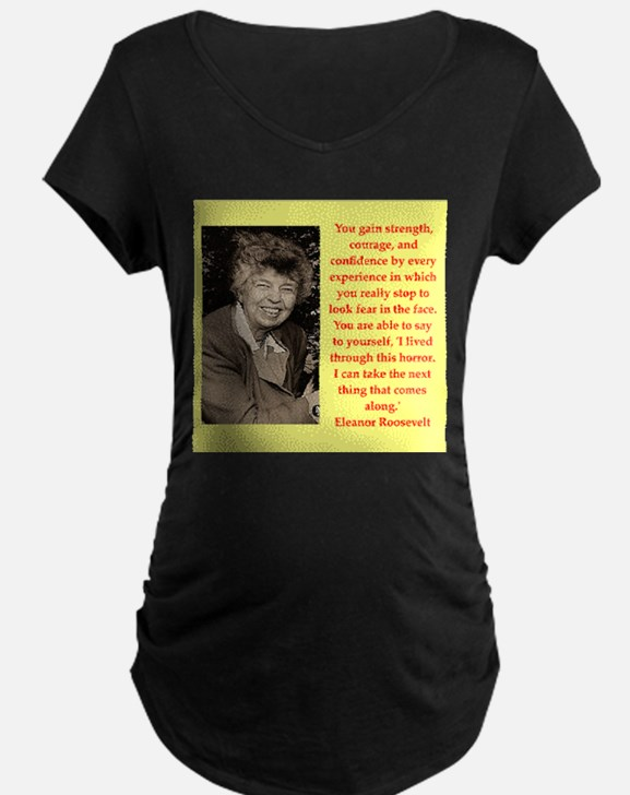 Eleanor Roosevelt quote Maternity T-Shirt