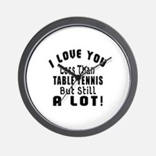 I Love You Less Than Table Tennis Wall Clock