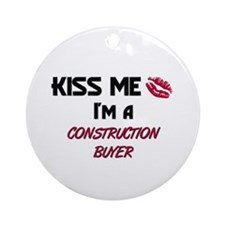 Kiss Me I'm a CONSTRUCTION BUYER Ornament (Round)
