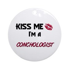 Kiss Me I'm a CONCHOLOGIST Ornament (Round)