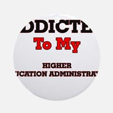 Addicted to my Higher Education Adm Round Ornament