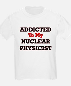 Addicted to my Nuclear Physicist T-Shirt