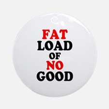 FAT LOAD OF NO GOOD! - Round Ornament