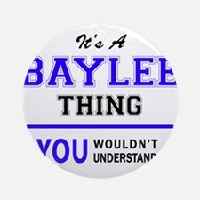 It's BAYLEE thing, you wouldn't und Round Ornament