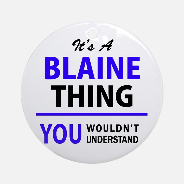 It's BLAINE thing, you wouldn't und Round Ornament