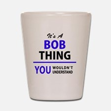 It's BOB thing, you wouldn't understand Shot Glass