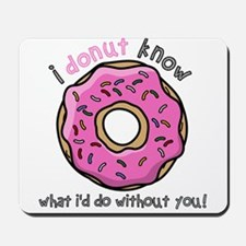 I Donut Know What I'd Do Without You Mousepad