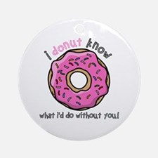 I Donut Know What I'd Do Without Yo Round Ornament