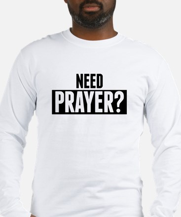 Need Prayer Long Sleeve T-Shirt