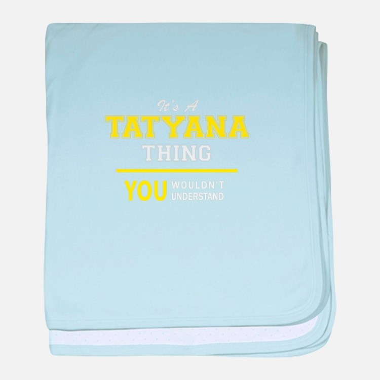 TATYANA thing, you wouldn't understan baby blanket