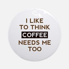 Coffee Needs Me Too Ornament (Round)