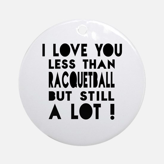 I Love You Less Than Racquetball Round Ornament