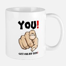 YOU! Get on my tits! Mugs