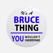 It's BRUCE thing, you wouldn't unde Round Ornament