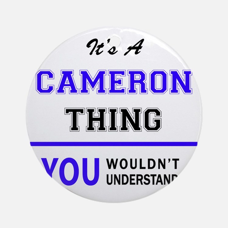 It's CAMERON thing, you wouldn't un Round Ornament