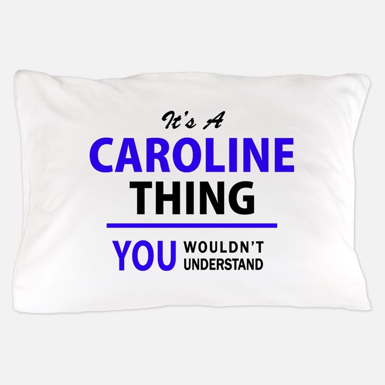 It's CAROLINE thing, you wouldn't unde Pillow Case
