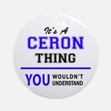 It's CERON thing, you wouldn't unde Round Ornament