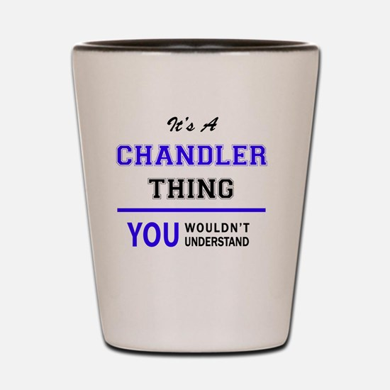 It's CHANDLER thing, you wouldn't under Shot Glass