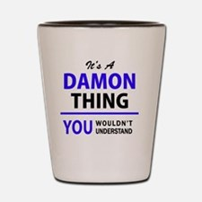 It's DAMON thing, you wouldn't understa Shot Glass