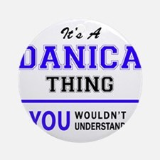 It's DANICA thing, you wouldn't und Round Ornament