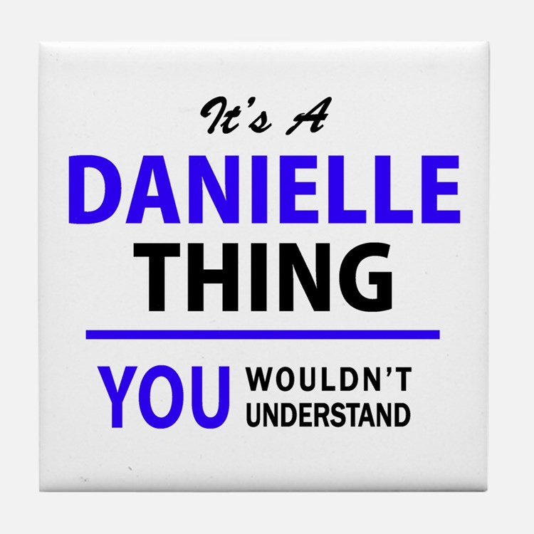 It's DANIELLE thing, you wouldn't und Tile Coaster