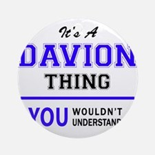 It's DAVION thing, you wouldn't und Round Ornament