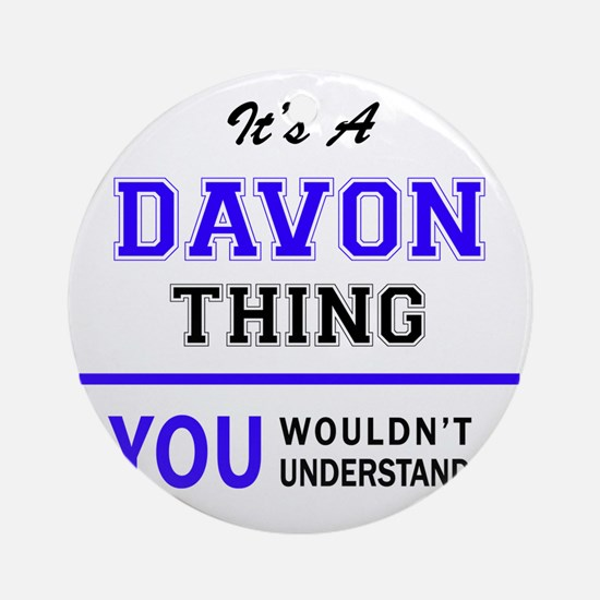 It's DAVON thing, you wouldn't unde Round Ornament
