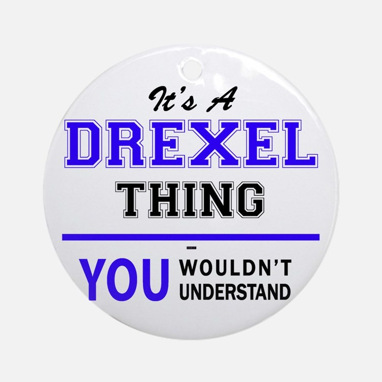 It's DREXEL thing, you wouldn't und Round Ornament