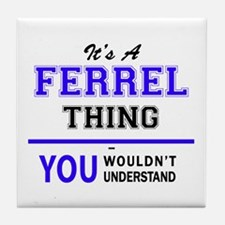 It's FERREL thing, you wouldn't under Tile Coaster