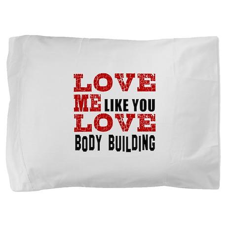Love Me Like You Love Body Building Pillow Sham