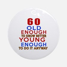 60 Old Enough Young Enough Birthday Round Ornament