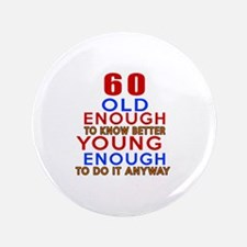 60 Old Enough Young Enough Birthday Designs Button