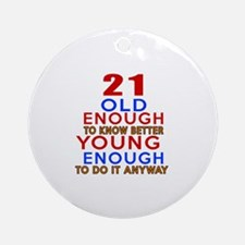 21 Old Enough Young Enough Birthday Round Ornament