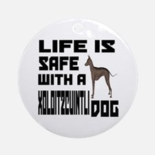 Life Is Safe With A Xoloitzcuintli Round Ornament