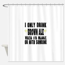 I Only Drink Brown Ale Shower Curtain
