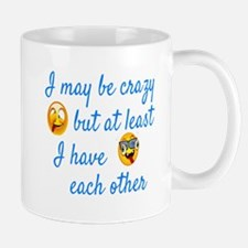 I MAY CRAZY BUT AT LEAST I HAVE EACH OTHER Mugs