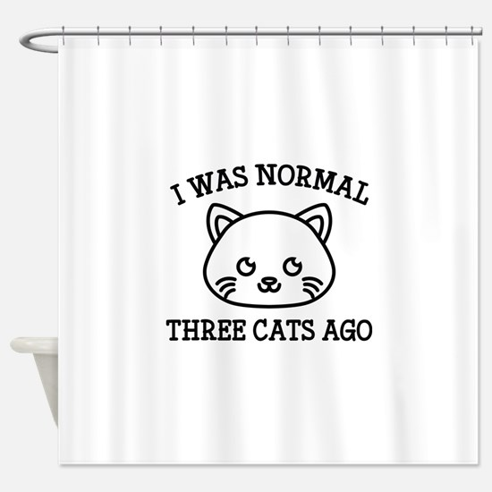 I Was Normal Three Cats Ago Shower Curtain