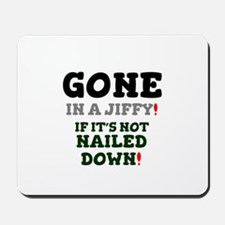 GONE IN A JIFFY - IF IT'S NOT NAILED DOW Mousepad