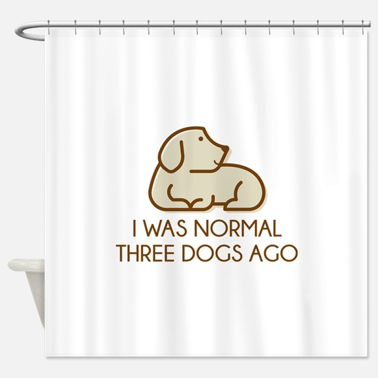 I Was Normal Three Dogs Ago Shower Curtain