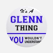 It's GLENN thing, you wouldn't unde Round Ornament