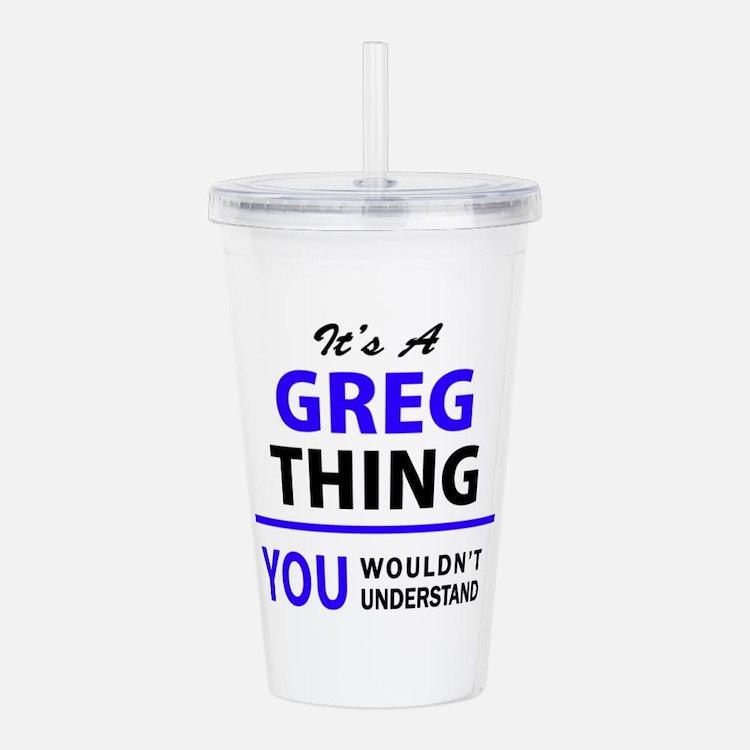 It's GREG thing, you w Acrylic Double-wall Tumbler