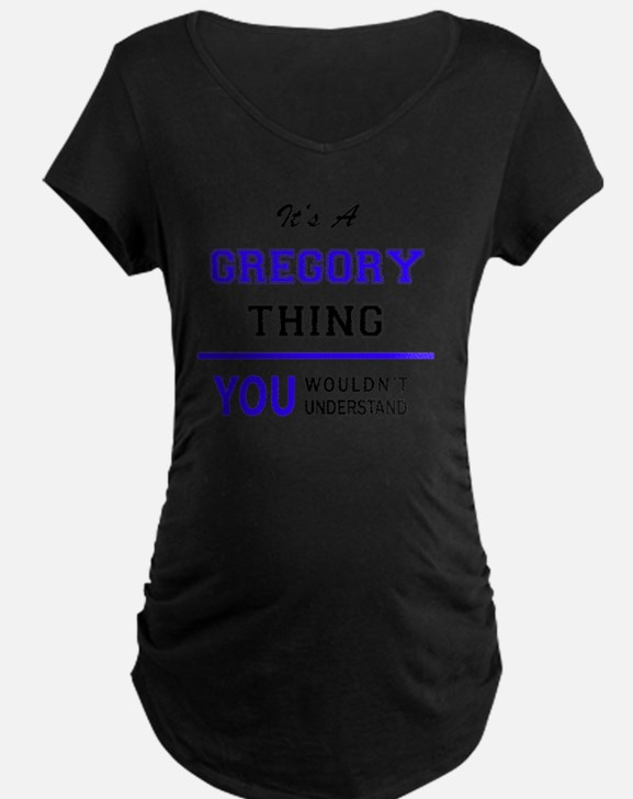 It's GREGORY thing, you wouldn't Maternity T-Shirt