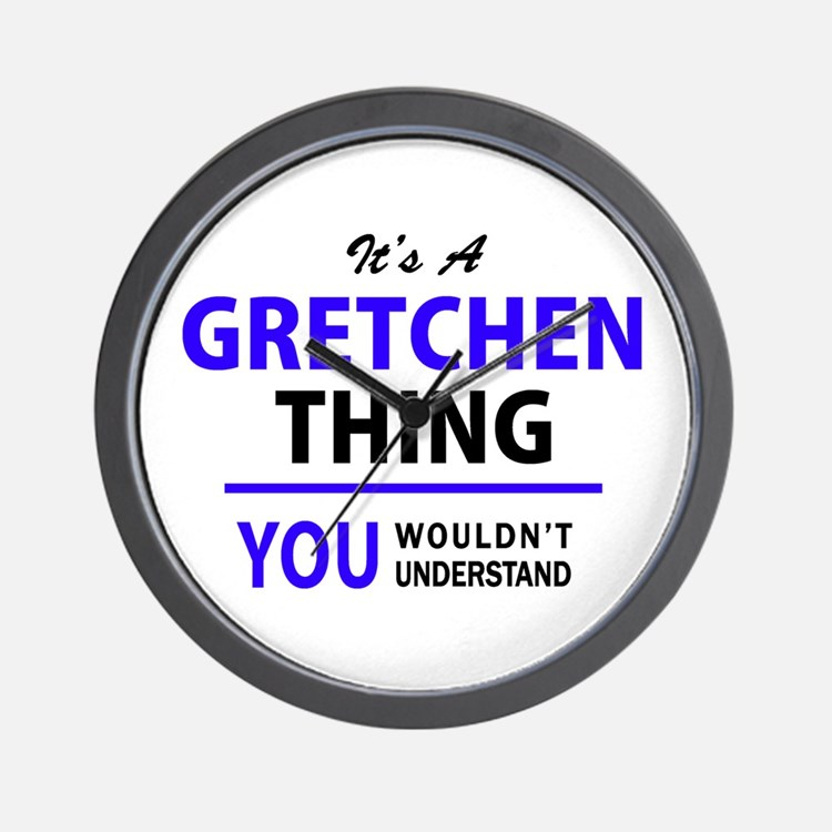 It's GRETCHEN thing, you wouldn't under Wall Clock