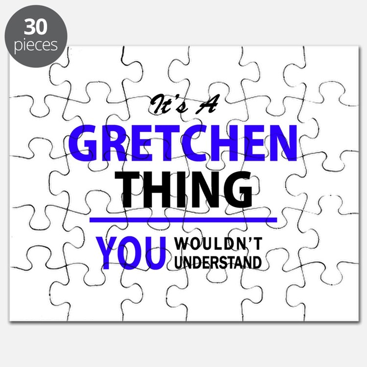 It's GRETCHEN thing, you wouldn't understan Puzzle
