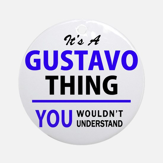 It's GUSTAVO thing, you wouldn't un Round Ornament