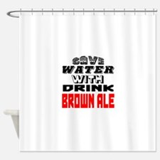 Save Water With Drink Brown Ale Des Shower Curtain