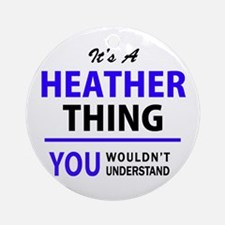 It's HEATHER thing, you wouldn't un Round Ornament